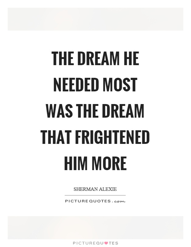 The dream he needed most was the dream that frightened him more Picture Quote #1