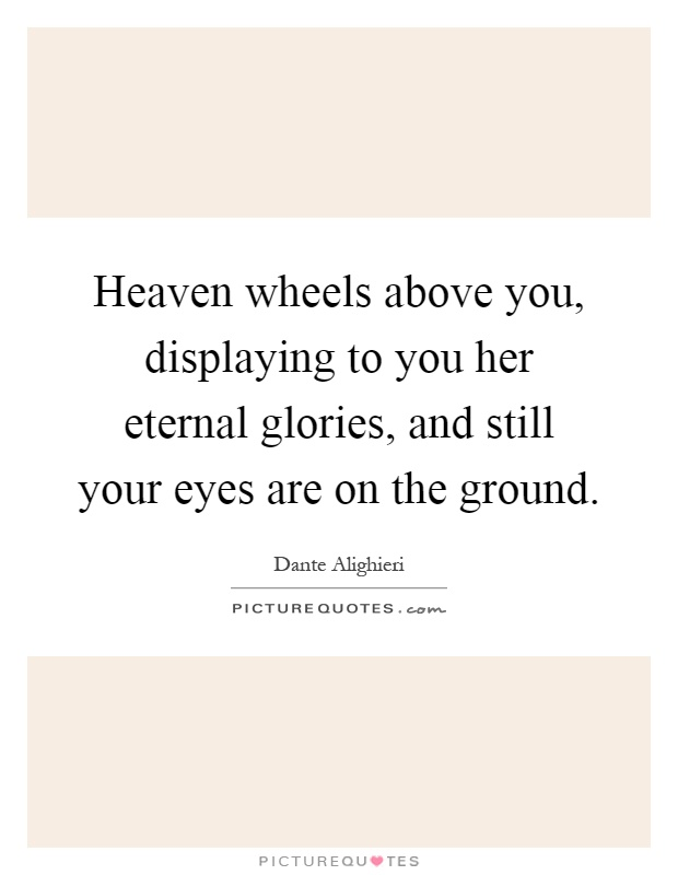 Heaven wheels above you, displaying to you her eternal glories, and still your eyes are on the ground Picture Quote #1