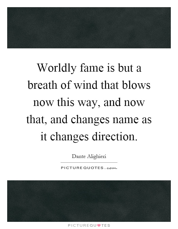 Worldly fame is but a breath of wind that blows now this way, and now that, and changes name as it changes direction Picture Quote #1