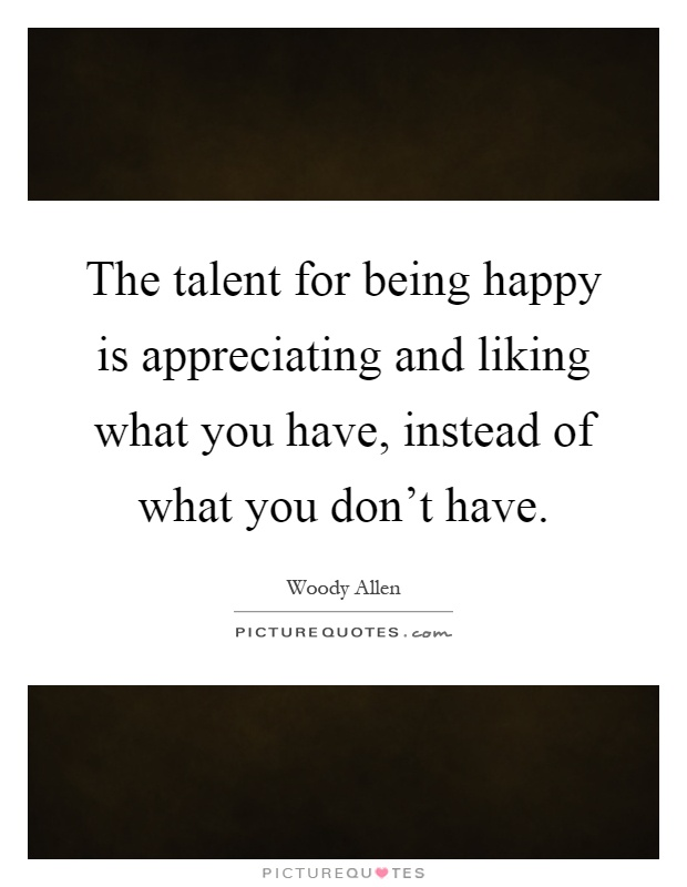 The talent for being happy is appreciating and liking what you have, instead of what you don't have Picture Quote #1