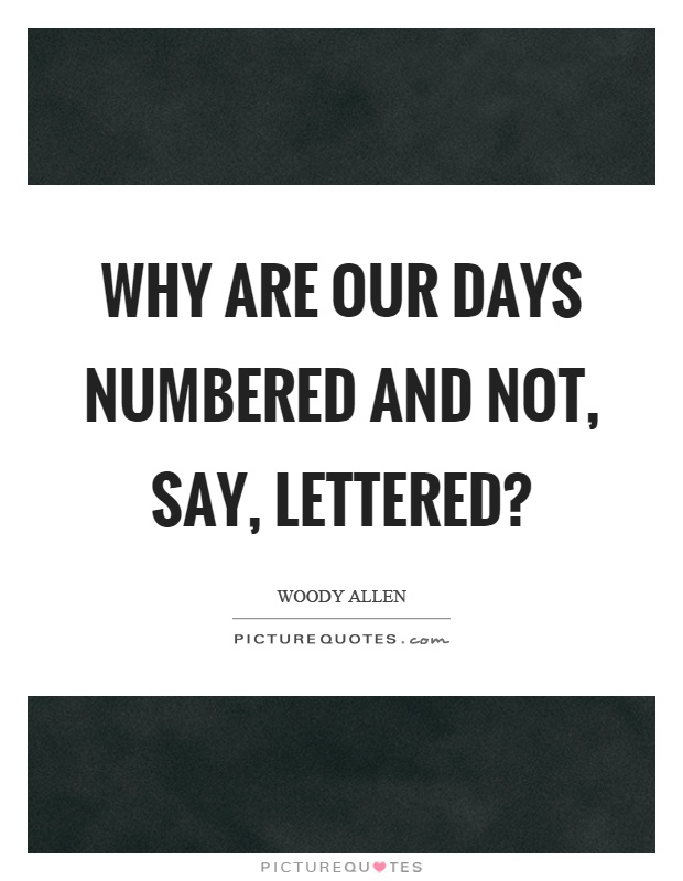 Why are our days numbered and not, say, lettered? Picture Quote #1