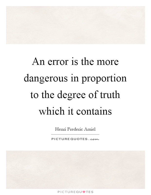 An error is the more dangerous in proportion to the degree of truth which it contains Picture Quote #1