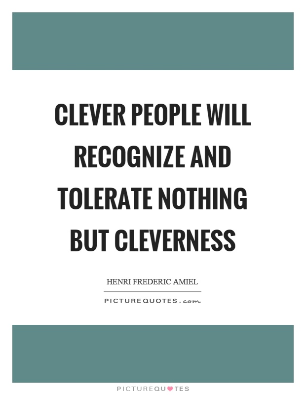 Clever people will recognize and tolerate nothing but cleverness Picture Quote #1