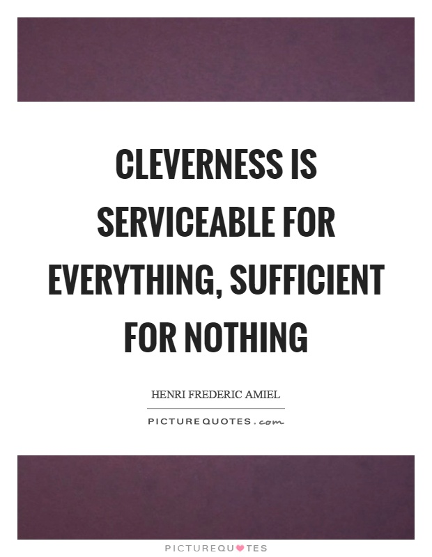 Cleverness is serviceable for everything, sufficient for nothing Picture Quote #1