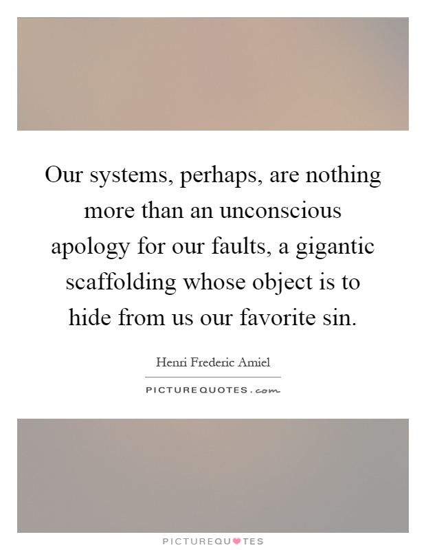 Our systems, perhaps, are nothing more than an unconscious apology for our faults, a gigantic scaffolding whose object is to hide from us our favorite sin Picture Quote #1