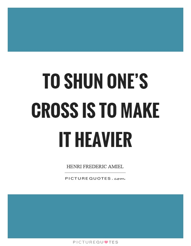 To shun one's cross is to make it heavier Picture Quote #1