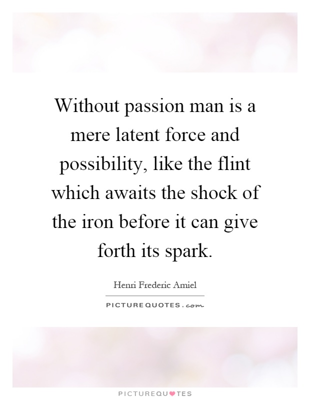 Without passion man is a mere latent force and possibility, like the flint which awaits the shock of the iron before it can give forth its spark Picture Quote #1