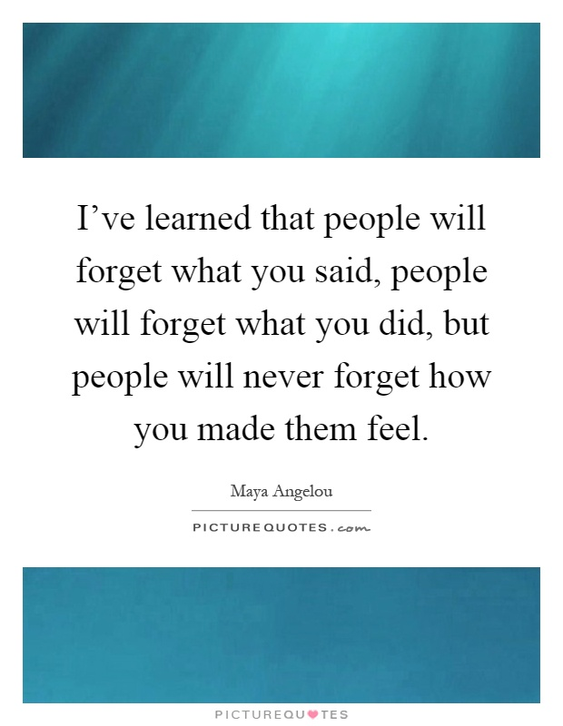 I've learned that people will forget what you said, people will forget what you did, but people will never forget how you made them feel Picture Quote #1