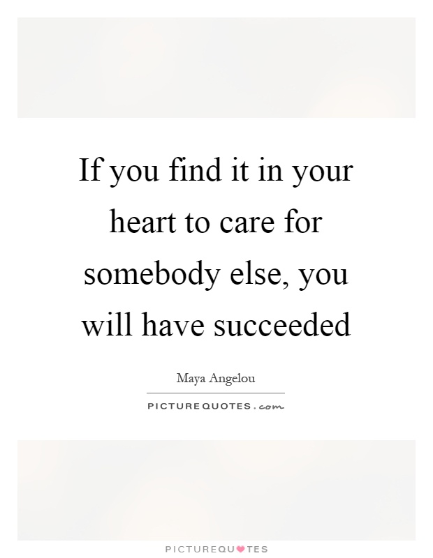 If you find it in your heart to care for somebody else, you will have succeeded Picture Quote #1