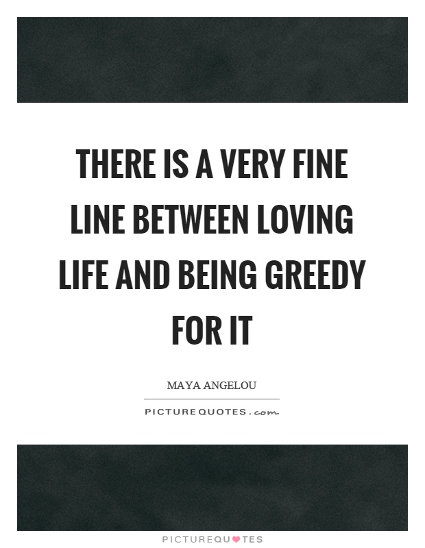 There is a very fine line between loving life and being greedy for it Picture Quote #1