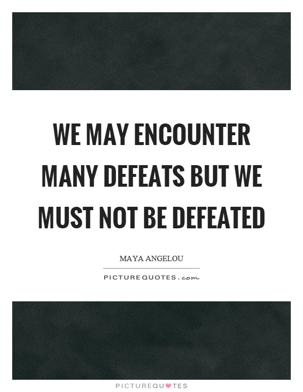 We may encounter many defeats but we must not be defeated Picture Quote #1