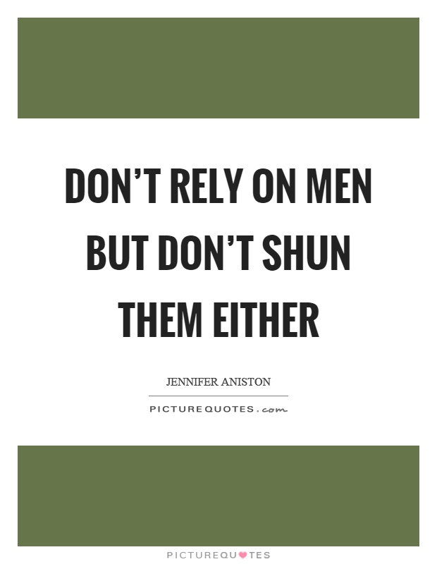 Don't rely on men but don't shun them either Picture Quote #1