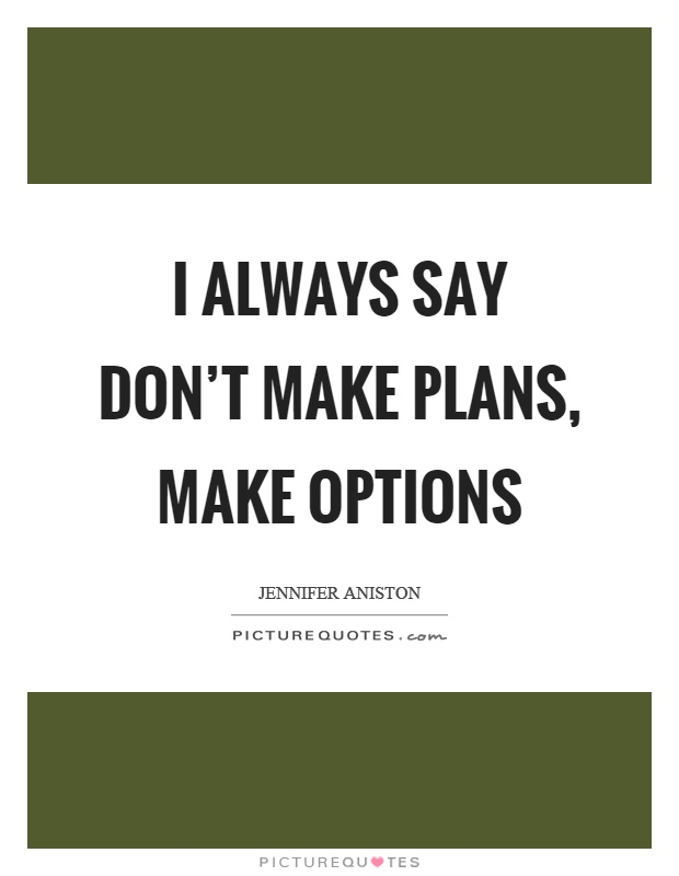 I always say don't make plans, make options Picture Quote #1
