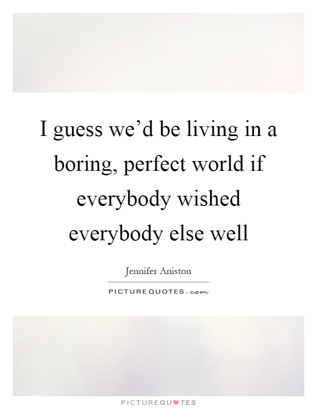 I guess we'd be living in a boring, perfect world if everybody wished everybody else well Picture Quote #1