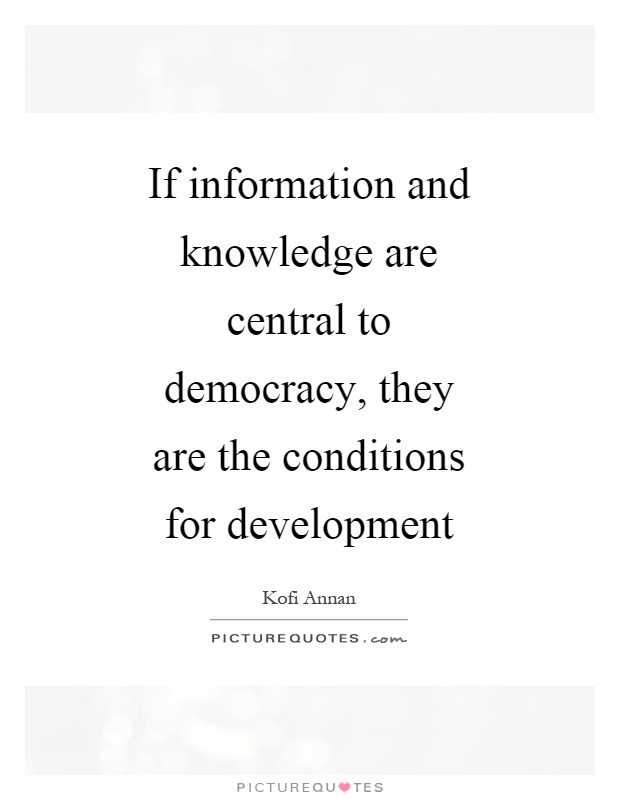 If information and knowledge are central to democracy, they are the conditions for development Picture Quote #1