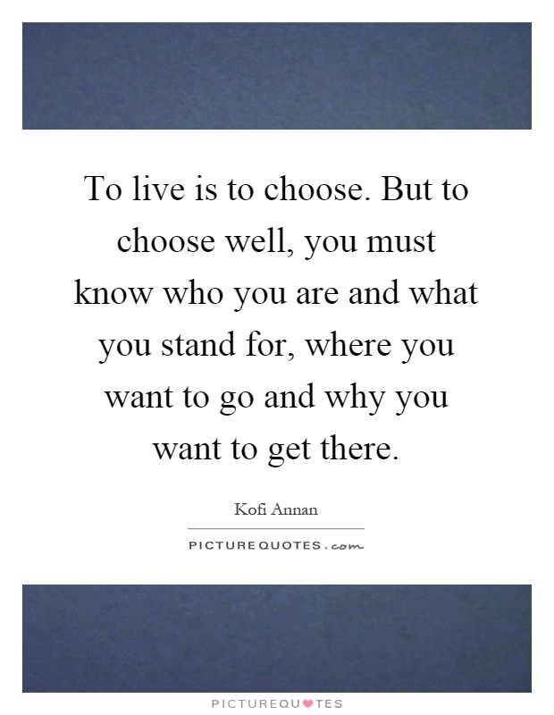 To live is to choose. But to choose well, you must know who you are and what you stand for, where you want to go and why you want to get there Picture Quote #1