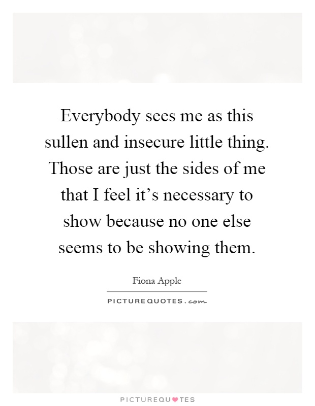 Everybody sees me as this sullen and insecure little thing. Those are just the sides of me that I feel it's necessary to show because no one else seems to be showing them Picture Quote #1