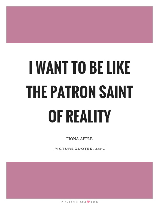 I want to be like the patron saint of reality Picture Quote #1
