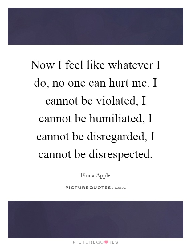 Now I feel like whatever I do, no one can hurt me. I cannot be violated, I cannot be humiliated, I cannot be disregarded, I cannot be disrespected Picture Quote #1