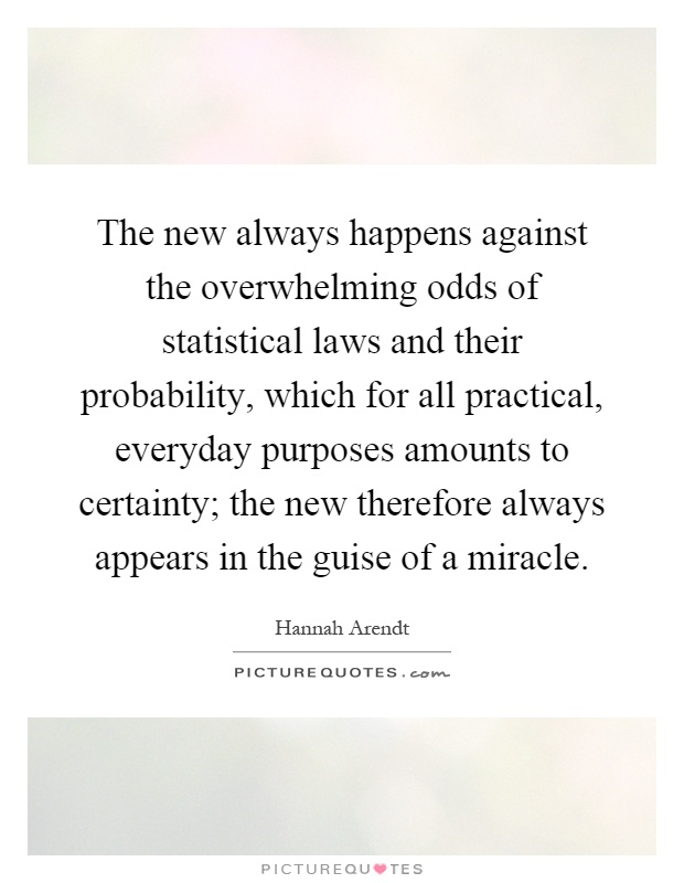 The new always happens against the overwhelming odds of statistical laws and their probability, which for all practical, everyday purposes amounts to certainty; the new therefore always appears in the guise of a miracle Picture Quote #1