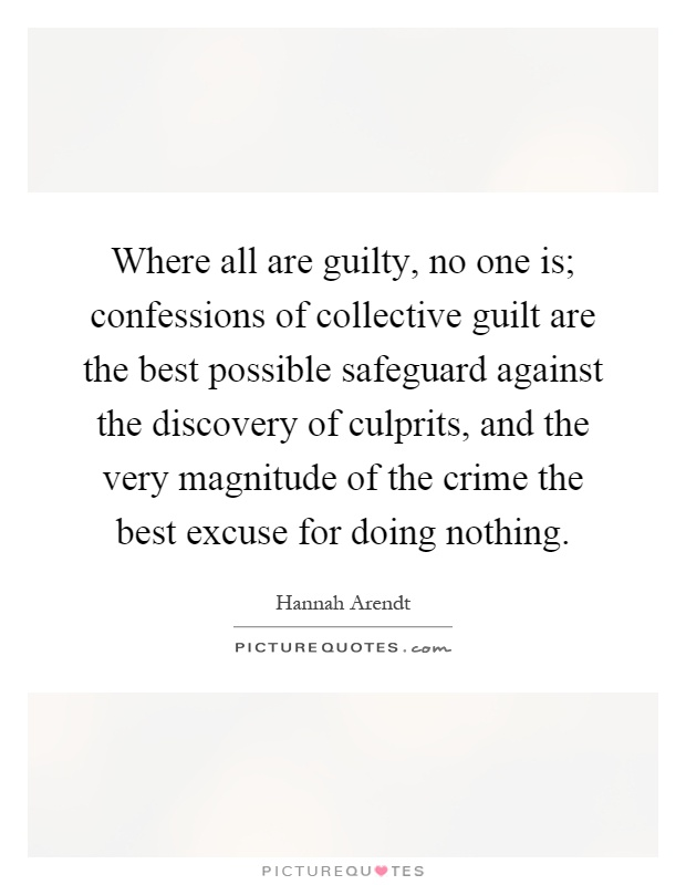 Where all are guilty, no one is; confessions of collective guilt are the best possible safeguard against the discovery of culprits, and the very magnitude of the crime the best excuse for doing nothing Picture Quote #1