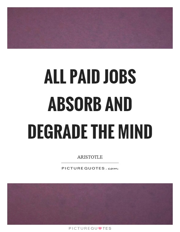 All paid jobs absorb and degrade the mind Picture Quote #1