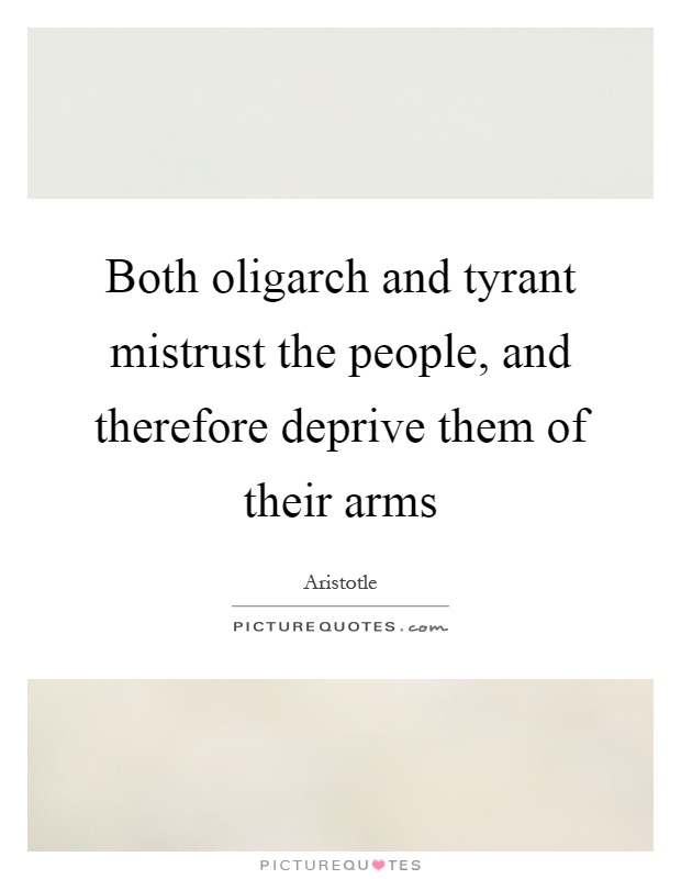 Both oligarch and tyrant mistrust the people, and therefore deprive them of their arms Picture Quote #1