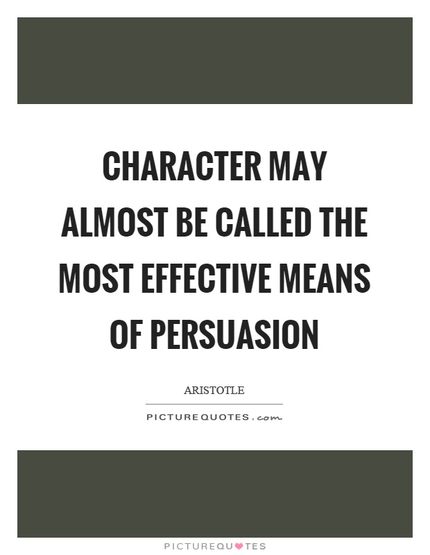 Character may almost be called the most effective means of persuasion Picture Quote #1