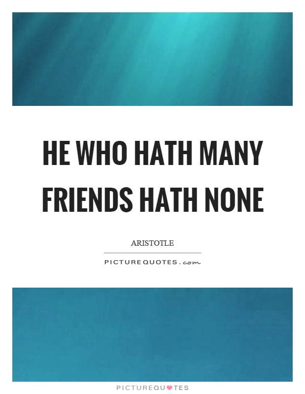 He who hath many friends hath none Picture Quote #1