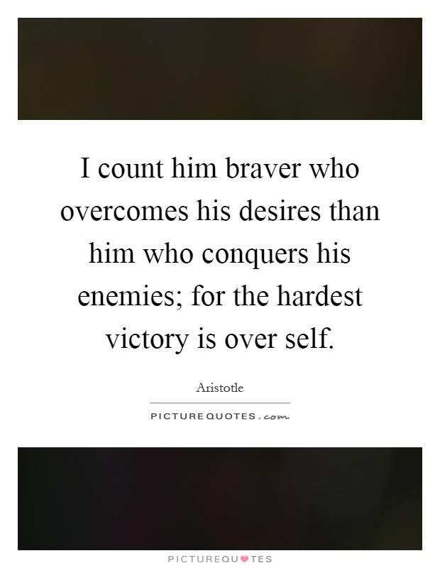 I count him braver who overcomes his desires than him who conquers his enemies; for the hardest victory is over self Picture Quote #1