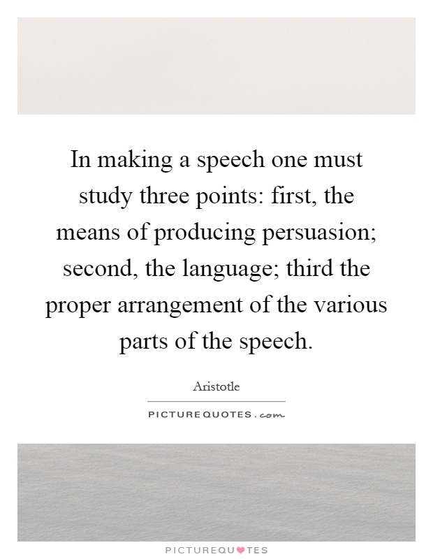 In making a speech one must study three points: first, the means of producing persuasion; second, the language; third the proper arrangement of the various parts of the speech Picture Quote #1