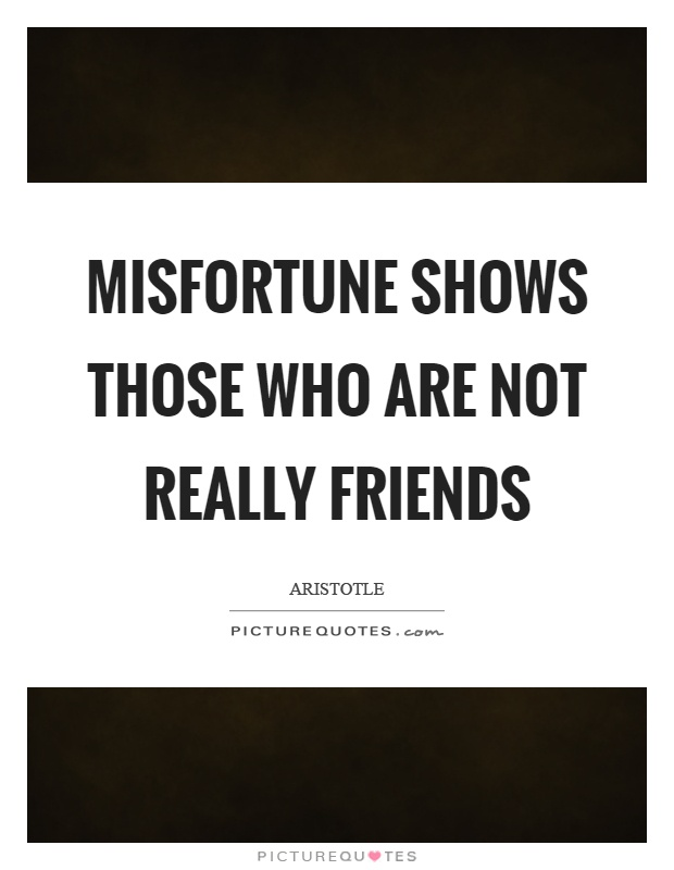 Misfortune shows those who are not really friends Picture Quote #1