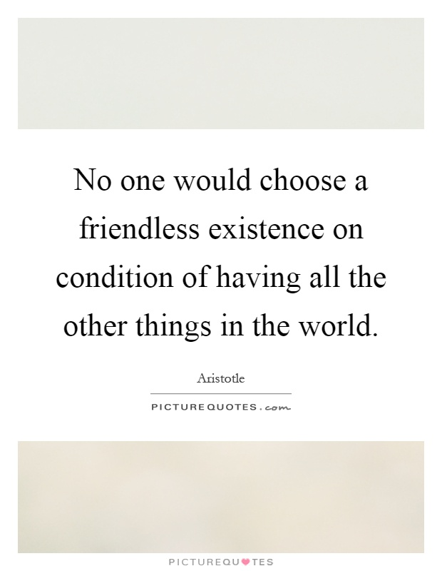 No one would choose a friendless existence on condition of having all the other things in the world Picture Quote #1