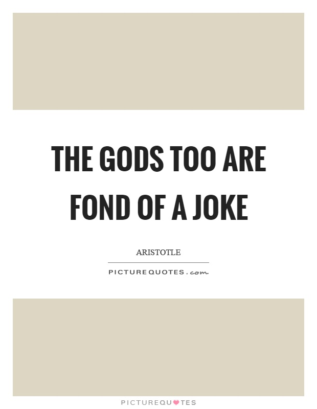 The gods too are fond of a joke Picture Quote #1