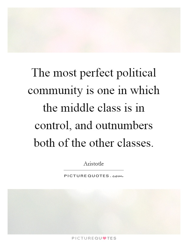 The most perfect political community is one in which the middle class is in control, and outnumbers both of the other classes Picture Quote #1
