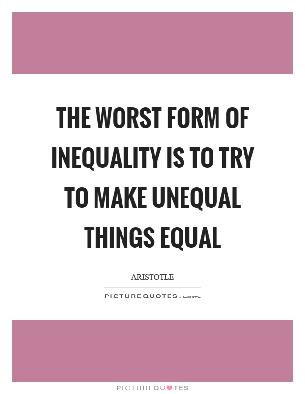The worst form of inequality is to try to make unequal things equal Picture Quote #1