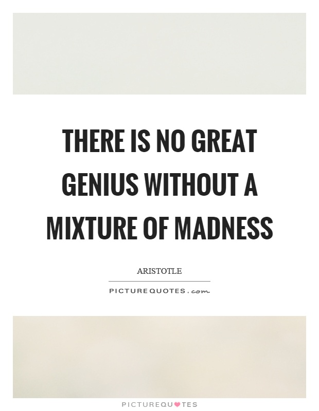 There is no great genius without a mixture of madness Picture Quote #1