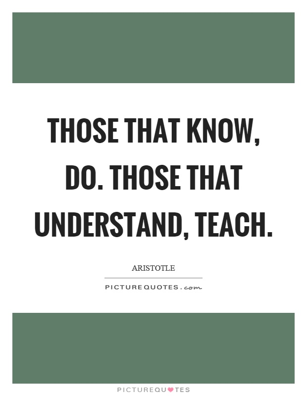 Those that know, do. Those that understand, teach Picture Quote #1