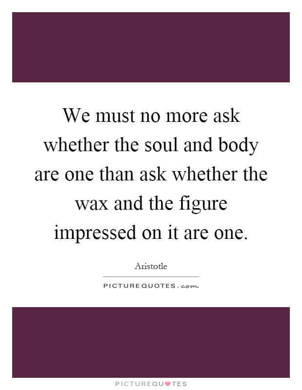 We must no more ask whether the soul and body are one than ask whether the wax and the figure impressed on it are one Picture Quote #1