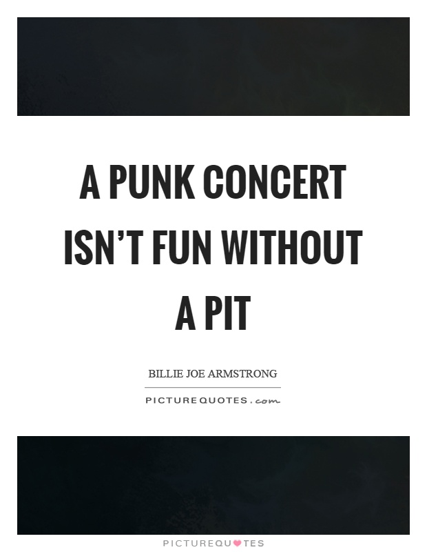 A punk concert isn't fun without a pit Picture Quote #1