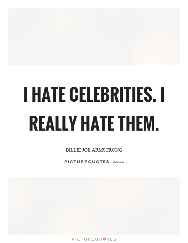I hate celebrities. I really hate them Picture Quote #1