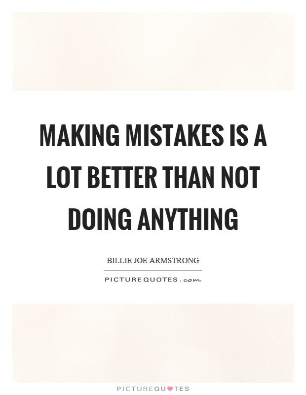 Making mistakes is a lot better than not doing anything Picture Quote #1