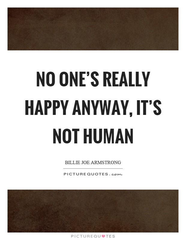No one's really happy anyway, it's not human Picture Quote #1