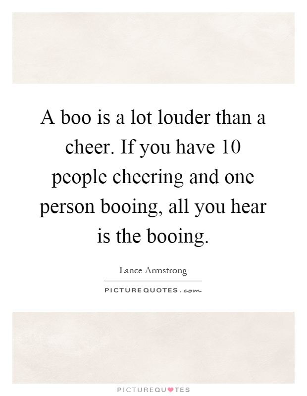 A boo is a lot louder than a cheer. If you have 10 people cheering and one person booing, all you hear is the booing Picture Quote #1