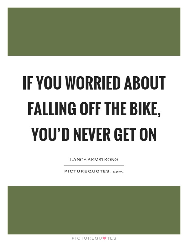 If you worried about falling off the bike, you'd never get on Picture Quote #1
