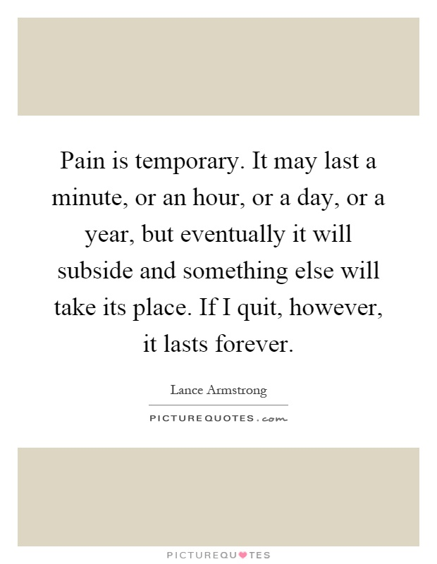 Pain is temporary. It may last a minute, or an hour, or a day, or a year, but eventually it will subside and something else will take its place. If I quit, however, it lasts forever Picture Quote #1