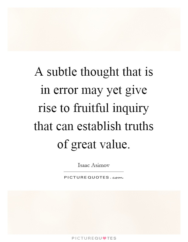 A subtle thought that is in error may yet give rise to fruitful inquiry that can establish truths of great value Picture Quote #1