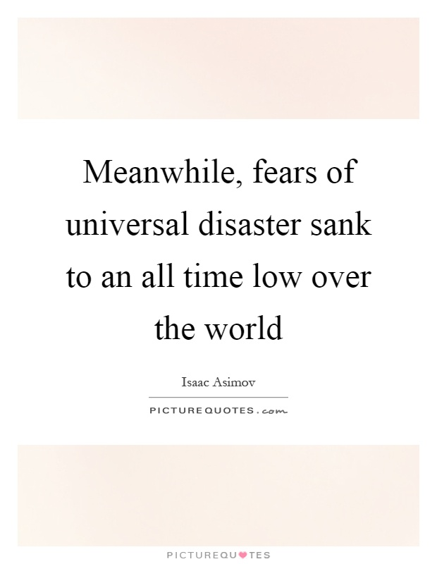 Meanwhile, fears of universal disaster sank to an all time low over the world Picture Quote #1