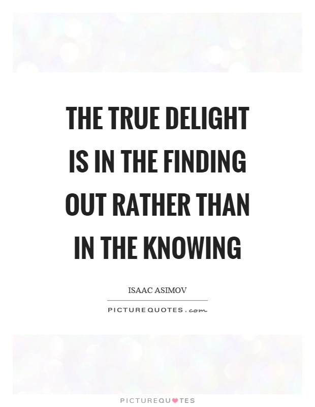 The true delight is in the finding out rather than in the knowing Picture Quote #1