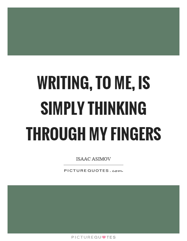 Writing, to me, is simply thinking through my fingers Picture Quote #1